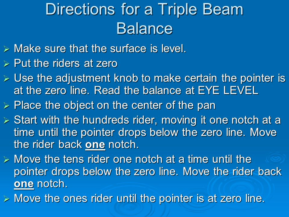 Directions for a Triple Beam Balance  Make sure that the surface is level.