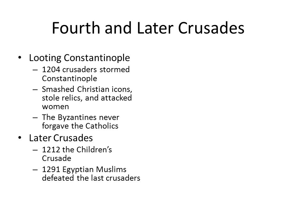 Fourth and Later Crusades Looting Constantinople – 1204 crusaders stormed Constantinople – Smashed Christian icons, stole relics, and attacked women – The Byzantines never forgave the Catholics Later Crusades – 1212 the Children's Crusade – 1291 Egyptian Muslims defeated the last crusaders