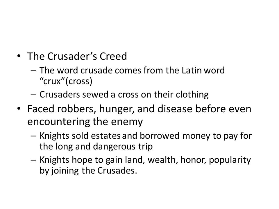 The Crusader's Creed – The word crusade comes from the Latin word crux (cross) – Crusaders sewed a cross on their clothing Faced robbers, hunger, and disease before even encountering the enemy – Knights sold estates and borrowed money to pay for the long and dangerous trip – Knights hope to gain land, wealth, honor, popularity by joining the Crusades.