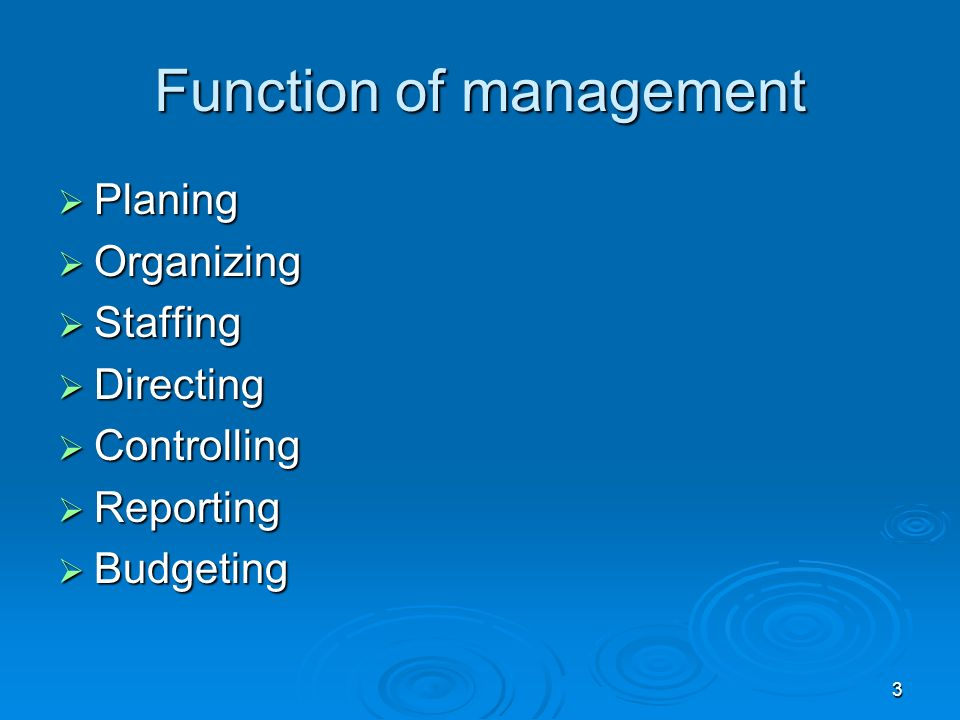 3 Function of management  Planing  Organizing  Staffing  Directing  Controlling  Reporting  Budgeting