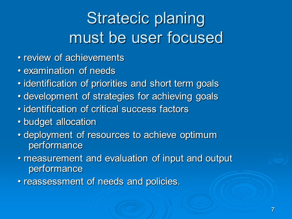 7 Stratecic planing must be user focused review of achievements review of achievements examination of needs examination of needs identification of priorities and short term goals identification of priorities and short term goals development of strategies for achieving goals development of strategies for achieving goals identification of critical success factors identification of critical success factors budget allocation budget allocation deployment of resources to achieve optimum performance deployment of resources to achieve optimum performance measurement and evaluation of input and output performance measurement and evaluation of input and output performance reassessment of needs and policies.