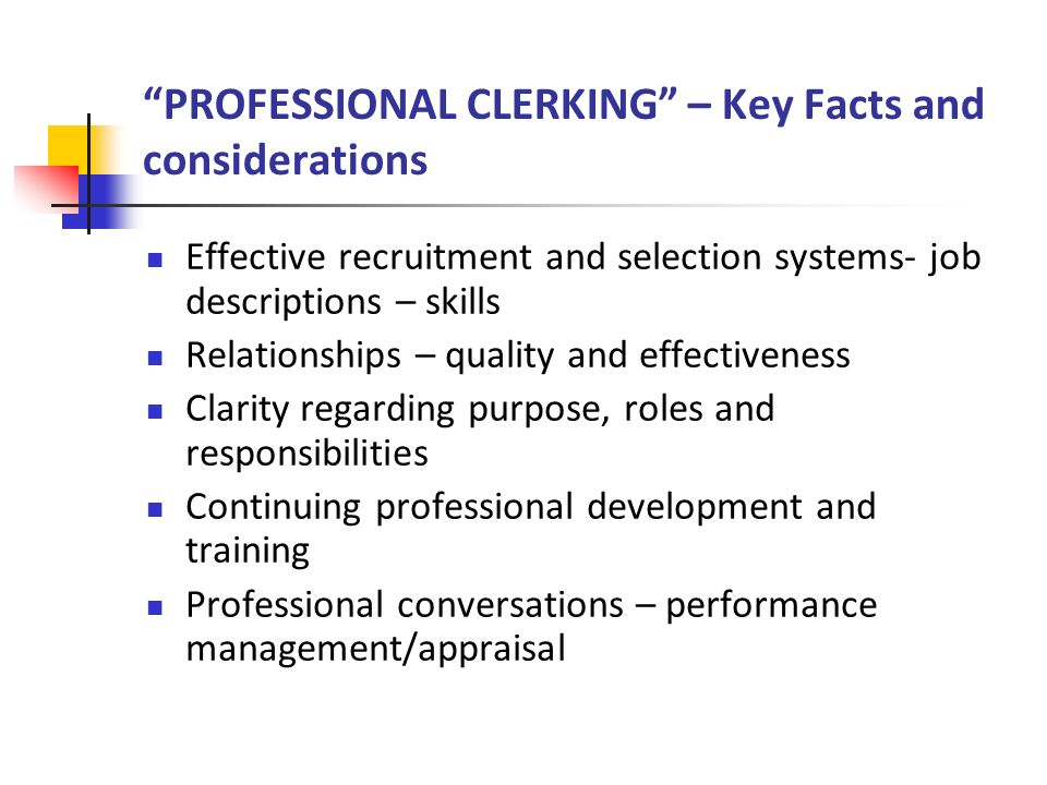 PROFESSIONAL CLERKING – Key Facts and considerations Effective recruitment and selection systems- job descriptions – skills Relationships – quality and effectiveness Clarity regarding purpose, roles and responsibilities Continuing professional development and training Professional conversations – performance management/appraisal