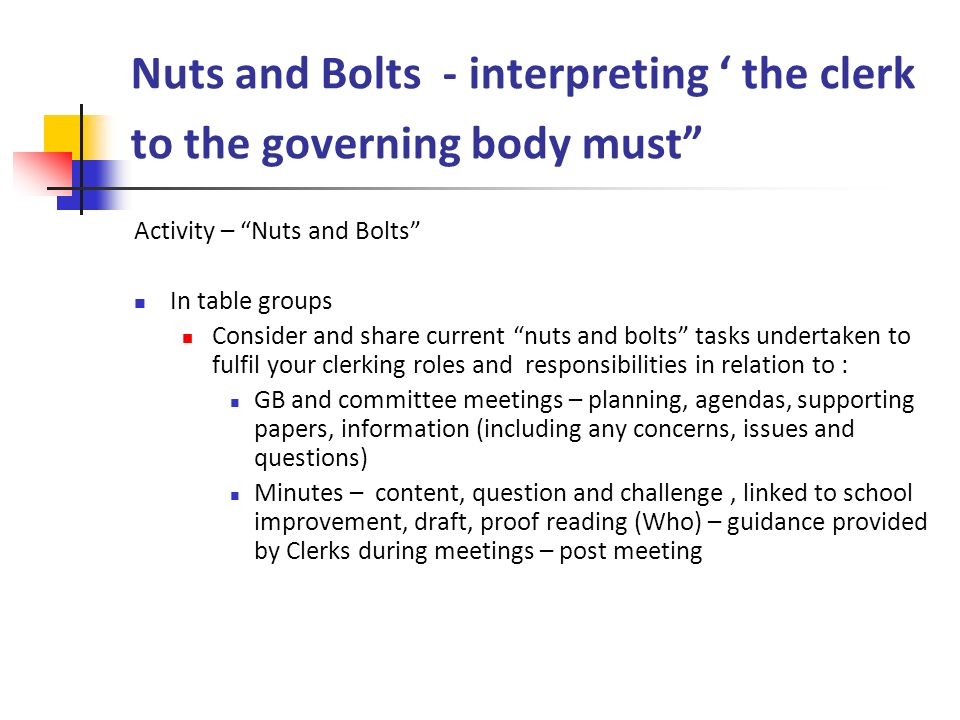 Nuts and Bolts - interpreting ' the clerk to the governing body must Activity – Nuts and Bolts In table groups Consider and share current nuts and bolts tasks undertaken to fulfil your clerking roles and responsibilities in relation to : GB and committee meetings – planning, agendas, supporting papers, information (including any concerns, issues and questions) Minutes – content, question and challenge, linked to school improvement, draft, proof reading (Who) – guidance provided by Clerks during meetings – post meeting