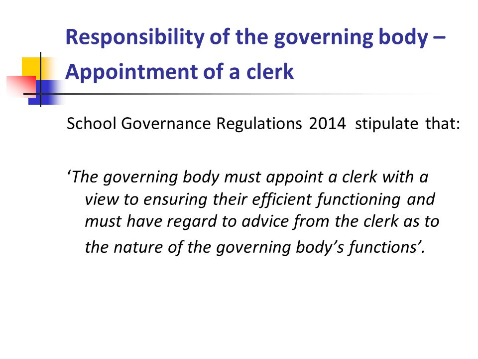 Responsibility of the governing body – Appointment of a clerk School Governance Regulations 2014 stipulate that: 'The governing body must appoint a cl