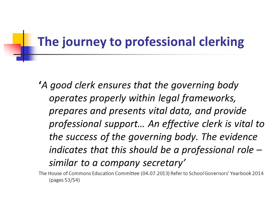 The journey to professional clerking 'A good clerk ensures that the governing body operates properly within legal frameworks, prepares and presents vital data, and provide professional support… An effective clerk is vital to the success of the governing body.