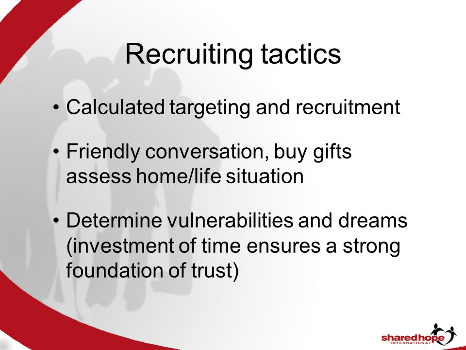 Recruiting tactics Calculated targeting and recruitment Friendly conversation, buy gifts assess home/life situation Determine vulnerabilities and dreams (investment of time ensures a strong foundation of trust)