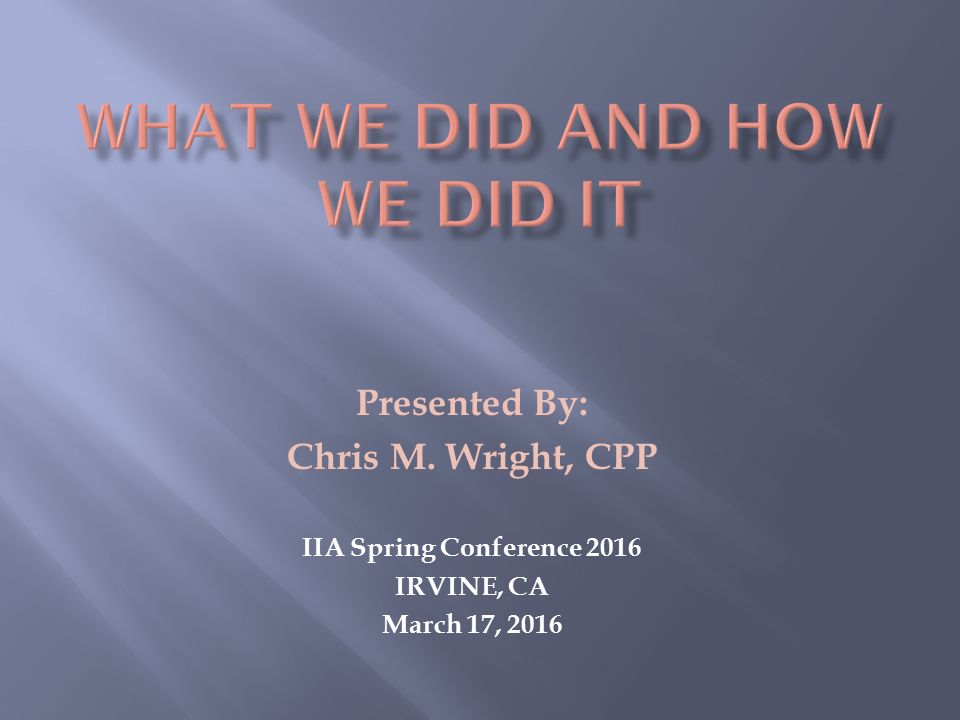 Presented By: Chris M. Wright, CPP IIA Spring Conference 2016 IRVINE, CA March 17, 2016