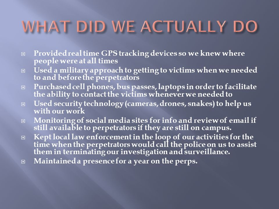  Provided real time GPS tracking devices so we knew where people were at all times  Used a military approach to getting to victims when we needed to and before the perpetrators  Purchased cell phones, bus passes, laptops in order to facilitate the ability to contact the victims whenever we needed to  Used security technology (cameras, drones, snakes) to help us with our work  Monitoring of social media sites for info and review of email if still available to perpetrators if they are still on campus.