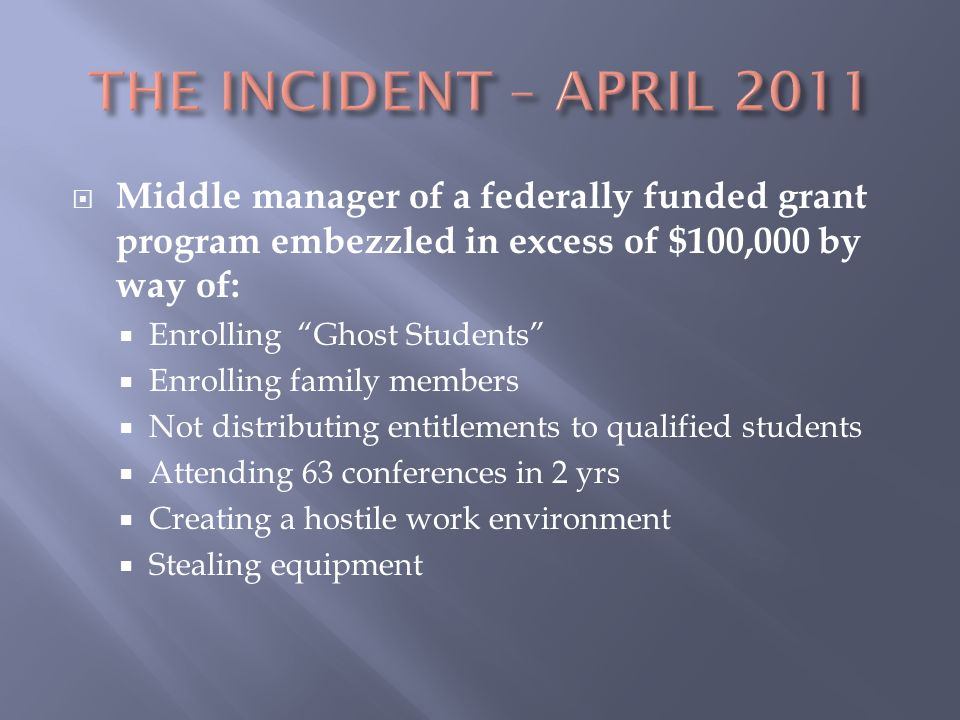  Middle manager of a federally funded grant program embezzled in excess of $100,000 by way of:  Enrolling Ghost Students  Enrolling family members  Not distributing entitlements to qualified students  Attending 63 conferences in 2 yrs  Creating a hostile work environment  Stealing equipment
