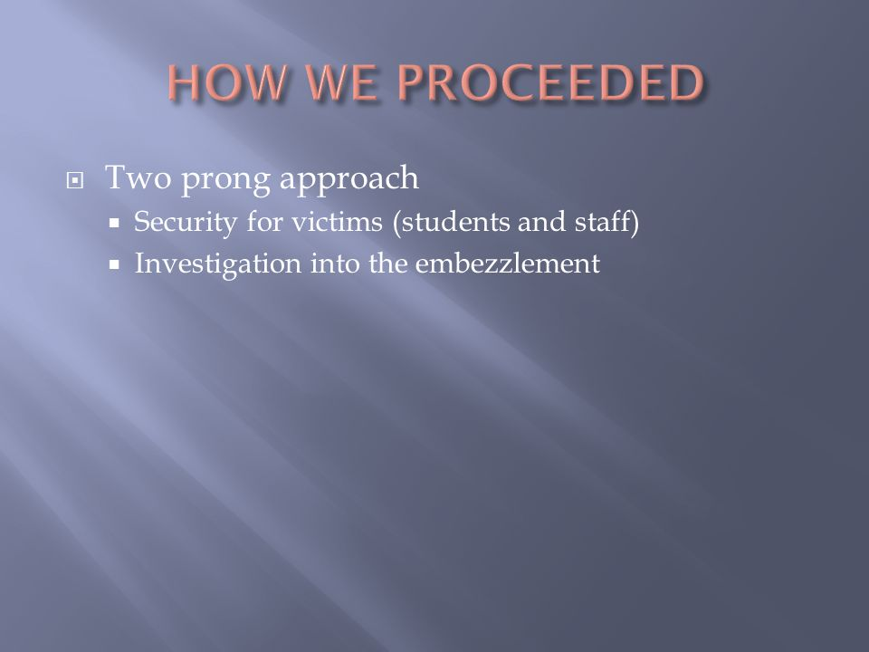  Two prong approach  Security for victims (students and staff)  Investigation into the embezzlement