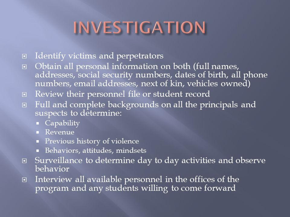  Identify victims and perpetrators  Obtain all personal information on both (full names, addresses, social security numbers, dates of birth, all phone numbers, email addresses, next of kin, vehicles owned)  Review their personnel file or student record  Full and complete backgrounds on all the principals and suspects to determine:  Capability  Revenue  Previous history of violence  Behaviors, attitudes, mindsets  Surveillance to determine day to day activities and observe behavior  Interview all available personnel in the offices of the program and any students willing to come forward