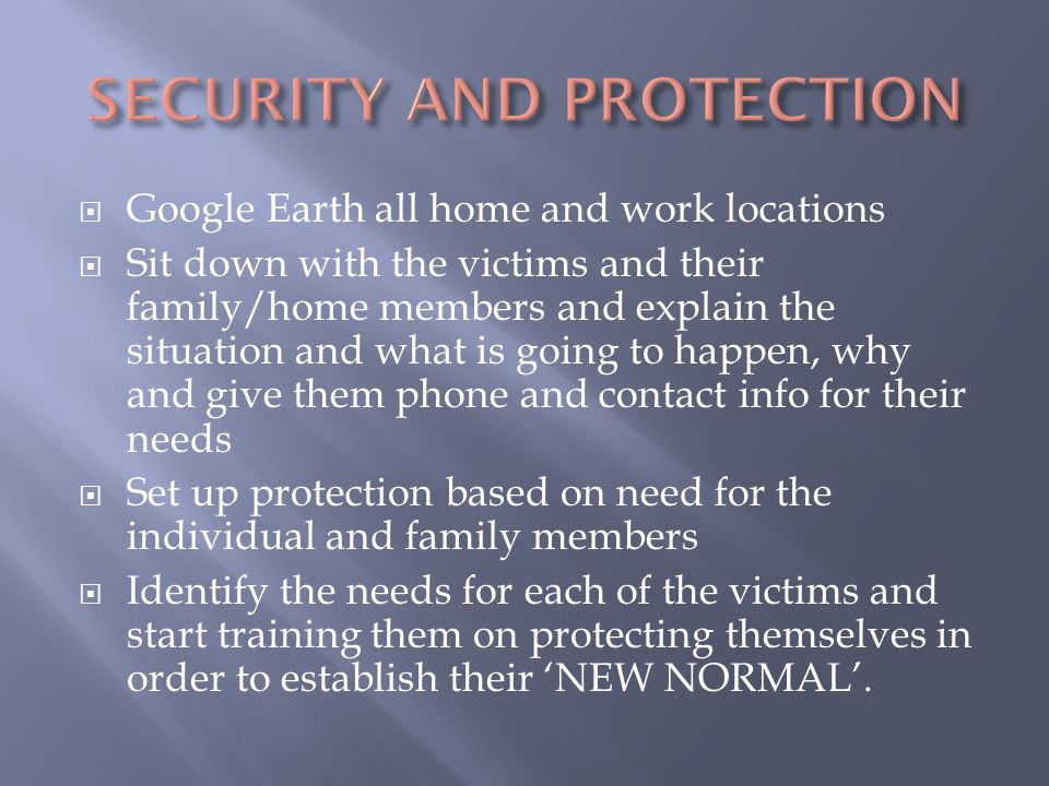  Google Earth all home and work locations  Sit down with the victims and their family/home members and explain the situation and what is going to happen, why and give them phone and contact info for their needs  Set up protection based on need for the individual and family members  Identify the needs for each of the victims and start training them on protecting themselves in order to establish their 'NEW NORMAL'.