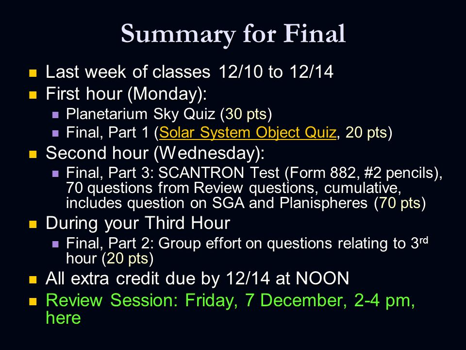 Summary for Final Last week of classes 12/10 to 12/14 Last week of classes 12/10 to 12/14 First hour (Monday): First hour (Monday): Planetarium Sky Quiz (30 pts) Planetarium Sky Quiz (30 pts) Final, Part 1 (Solar System Object Quiz, 20 pts) Final, Part 1 (Solar System Object Quiz, 20 pts)Solar System Object QuizSolar System Object Quiz Second hour (Wednesday): Second hour (Wednesday): Final, Part 3: SCANTRON Test (Form 882, #2 pencils), 70 questions from Review questions, cumulative, includes question on SGA and Planispheres (70 pts) Final, Part 3: SCANTRON Test (Form 882, #2 pencils), 70 questions from Review questions, cumulative, includes question on SGA and Planispheres (70 pts) During your Third Hour During your Third Hour Final, Part 2: Group effort on questions relating to 3 rd hour (20 pts) Final, Part 2: Group effort on questions relating to 3 rd hour (20 pts) All extra credit due by 12/14 at NOON All extra credit due by 12/14 at NOON Review Session: Friday, 7 December, 2-4 pm, here Review Session: Friday, 7 December, 2-4 pm, here