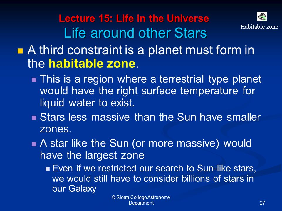 27 © Sierra College Astronomy Department Lecture 15: Life in the Universe Life around other Stars A third constraint is a planet must form in the habitable zone.