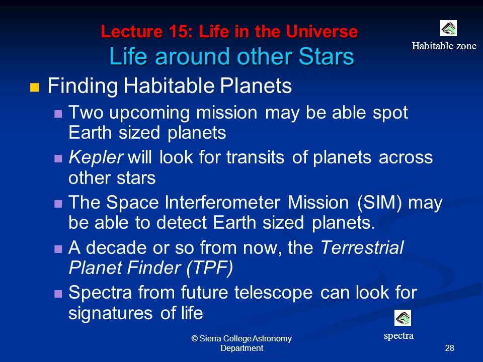 28 © Sierra College Astronomy Department Lecture 15: Life in the Universe Life around other Stars Finding Habitable Planets Two upcoming mission may be able spot Earth sized planets Kepler will look for transits of planets across other stars The Space Interferometer Mission (SIM) may be able to detect Earth sized planets.
