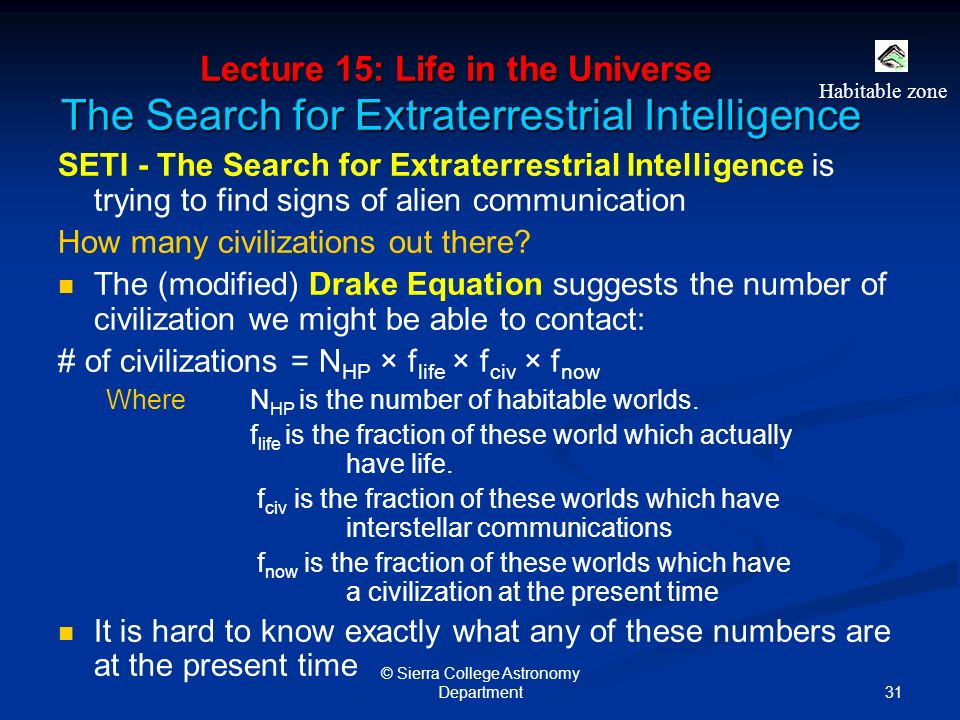 31 © Sierra College Astronomy Department Lecture 15: Life in the Universe The Search for Extraterrestrial Intelligence SETI - The Search for Extraterrestrial Intelligence is trying to find signs of alien communication How many civilizations out there.