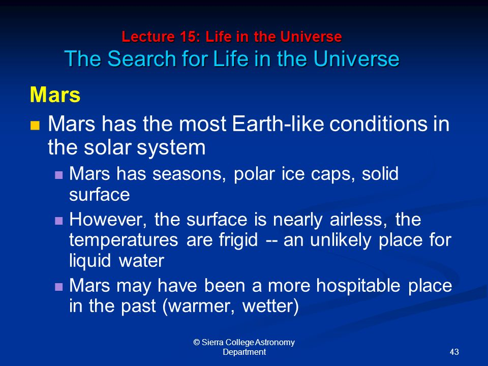 43 © Sierra College Astronomy Department Lecture 15: Life in the Universe The Search for Life in the Universe Mars Mars has the most Earth-like conditions in the solar system Mars has seasons, polar ice caps, solid surface However, the surface is nearly airless, the temperatures are frigid -- an unlikely place for liquid water Mars may have been a more hospitable place in the past (warmer, wetter)