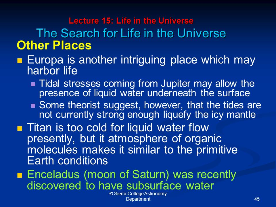 45 © Sierra College Astronomy Department Lecture 15: Life in the Universe The Search for Life in the Universe Other Places Europa is another intriguing place which may harbor life Tidal stresses coming from Jupiter may allow the presence of liquid water underneath the surface Some theorist suggest, however, that the tides are not currently strong enough liquefy the icy mantle Titan is too cold for liquid water flow presently, but it atmosphere of organic molecules makes it similar to the primitive Earth conditions Enceladus (moon of Saturn) was recently discovered to have subsurface water