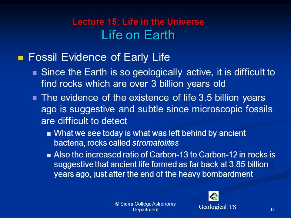 6 © Sierra College Astronomy Department Lecture 15: Life in the Universe Life on Earth Fossil Evidence of Early Life Since the Earth is so geologically active, it is difficult to find rocks which are over 3 billion years old The evidence of the existence of life 3.5 billion years ago is suggestive and subtle since microscopic fossils are difficult to detect What we see today is what was left behind by ancient bacteria, rocks called stromatolites Also the increased ratio of Carbon-13 to Carbon-12 in rocks is suggestive that ancient life formed as far back at 3.85 billion years ago, just after the end of the heavy bombardment Geological TS