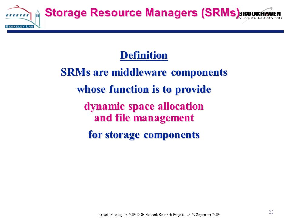 Kickoff Meeting for 2009 DOE Network Research Projects, 28-29 September 2009 Storage Resource Managers (SRMs) Definition SRMs are middleware components whose function is to provide dynamic space allocation and file management for storage components 23
