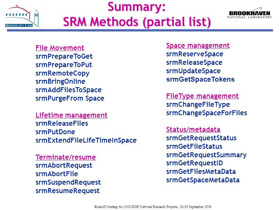 Kickoff Meeting for 2009 DOE Network Research Projects, 28-29 September 2009 Summary: SRM Methods (partial list) File Movement srmPrepareToGet srmPrepareToPut srmRemoteCopy srmBringOnline srmAddFilesToSpace srmPurgeFrom Space Lifetime management srmReleaseFiles srmPutDone srmExtendFileLifeTimeInSpace Terminate/resume srmAbortRequest srmAbortFile srmSuspendRequest srmResumeRequest Space management srmReserveSpace srmReleaseSpace srmUpdateSpace srmGetSpaceTokens FileType management srmChangeFileType srmChangeSpaceForFiles Status/metadata srmGetRequestStatus srmGetFileStatus srmGetRequestSummary srmGetRequestID srmGetFilesMetaData srmGetSpaceMetaData