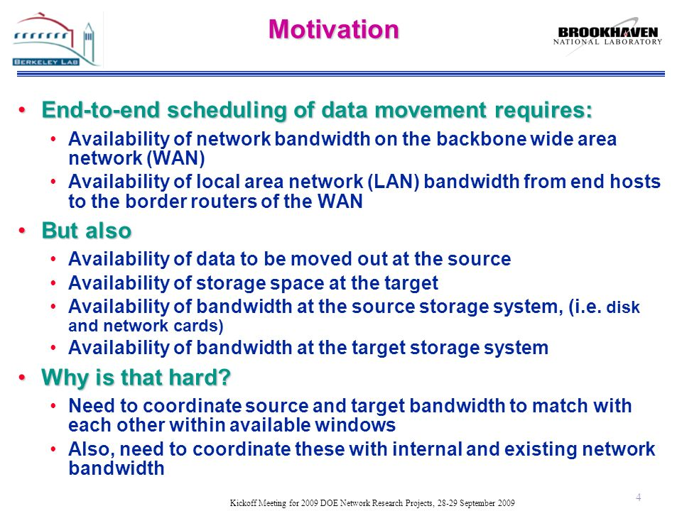 Kickoff Meeting for 2009 DOE Network Research Projects, 28-29 September 2009Motivation End-to-end scheduling of data movement requires:End-to-end scheduling of data movement requires: Availability of network bandwidth on the backbone wide area network (WAN) Availability of local area network (LAN) bandwidth from end hosts to the border routers of the WAN But alsoBut also Availability of data to be moved out at the source Availability of storage space at the target Availability of bandwidth at the source storage system, (i.e.