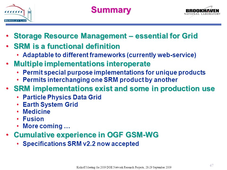 Kickoff Meeting for 2009 DOE Network Research Projects, 28-29 September 2009Summary Storage Resource Management – essential for GridStorage Resource Management – essential for Grid SRM is a functional definitionSRM is a functional definition Adaptable to different frameworks (currently web-service) Multiple implementations interoperateMultiple implementations interoperate Permit special purpose implementations for unique products Permits interchanging one SRM product by another SRM implementations exist and some in production useSRM implementations exist and some in production use Particle Physics Data Grid Earth System Grid Medicine Fusion More coming … Cumulative experience in OGF GSM-WGCumulative experience in OGF GSM-WG Specifications SRM v2.2 now accepted 47