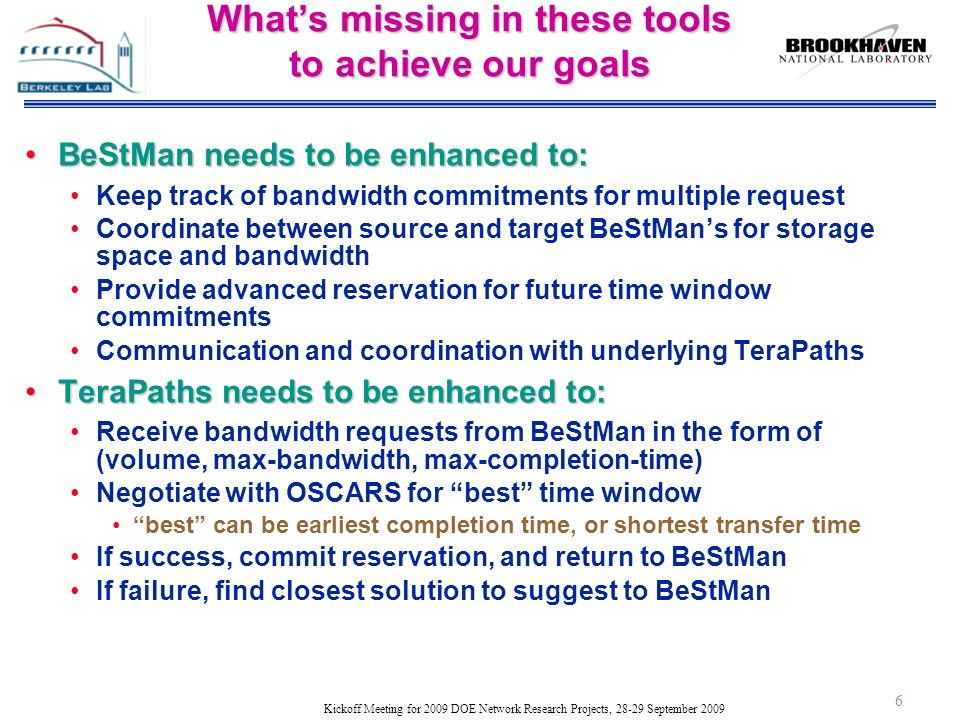 Kickoff Meeting for 2009 DOE Network Research Projects, 28-29 September 2009 What's missing in these tools to achieve our goals BeStMan needs to be enhanced to:BeStMan needs to be enhanced to: Keep track of bandwidth commitments for multiple request Coordinate between source and target BeStMan's for storage space and bandwidth Provide advanced reservation for future time window commitments Communication and coordination with underlying TeraPaths TeraPaths needs to be enhanced to:TeraPaths needs to be enhanced to: Receive bandwidth requests from BeStMan in the form of (volume, max-bandwidth, max-completion-time) Negotiate with OSCARS for best time window best can be earliest completion time, or shortest transfer time If success, commit reservation, and return to BeStMan If failure, find closest solution to suggest to BeStMan 6