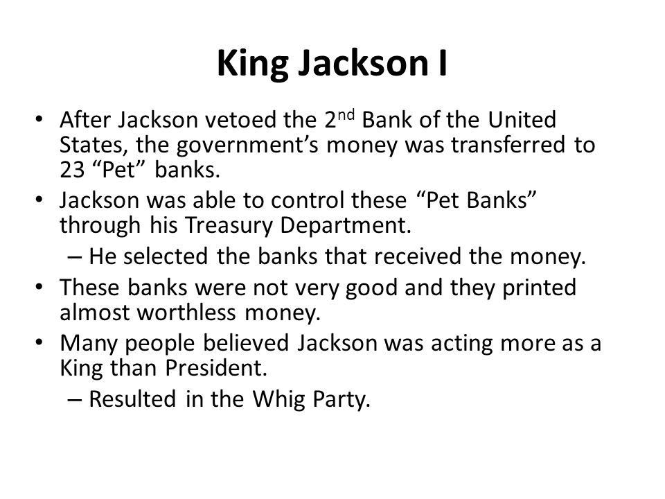 King Jackson I After Jackson vetoed the 2 nd Bank of the United States, the government's money was transferred to 23 Pet banks.