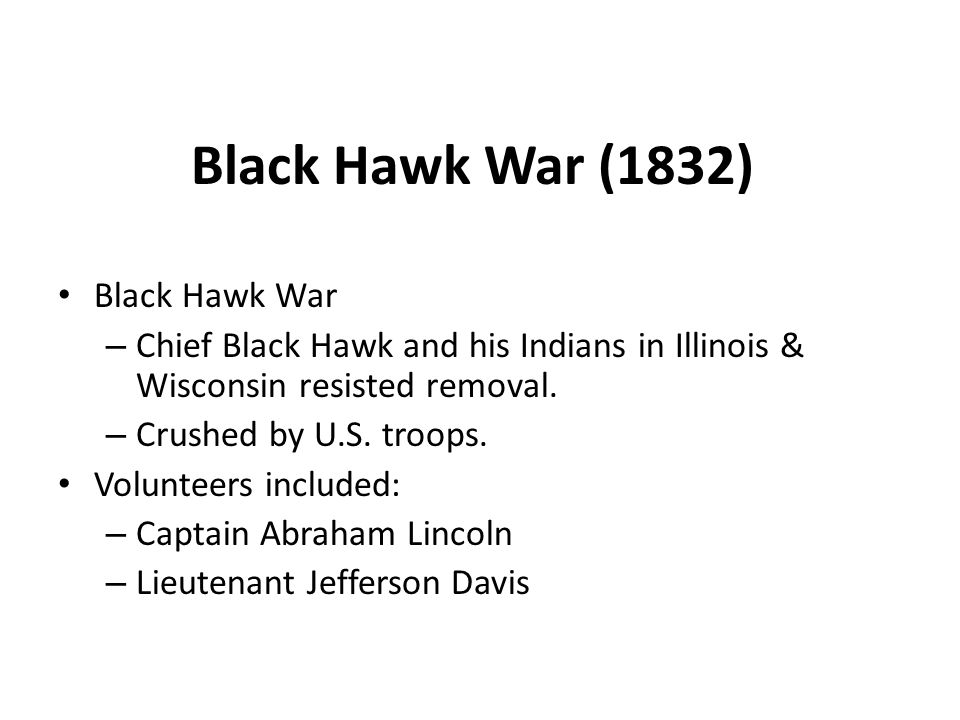 Black Hawk War (1832) Black Hawk War – Chief Black Hawk and his Indians in Illinois & Wisconsin resisted removal.