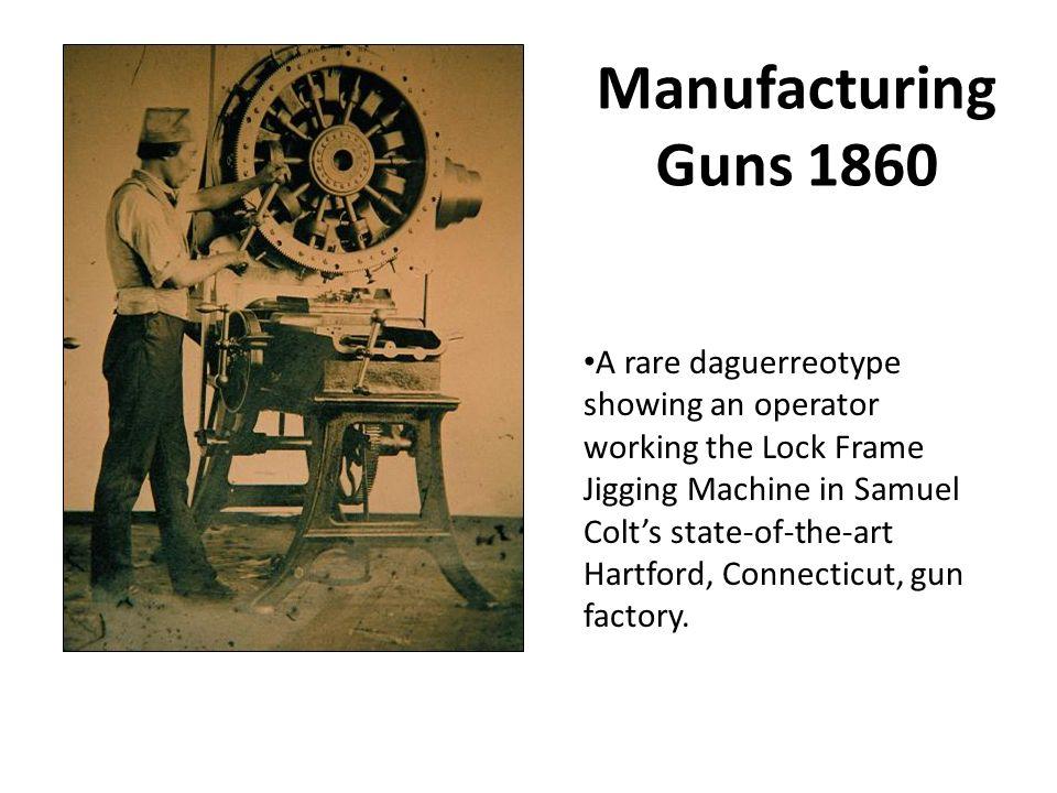 Manufacturing Guns 1860 A rare daguerreotype showing an operator working the Lock Frame Jigging Machine in Samuel Colt's state-of-the-art Hartford, Connecticut, gun factory.