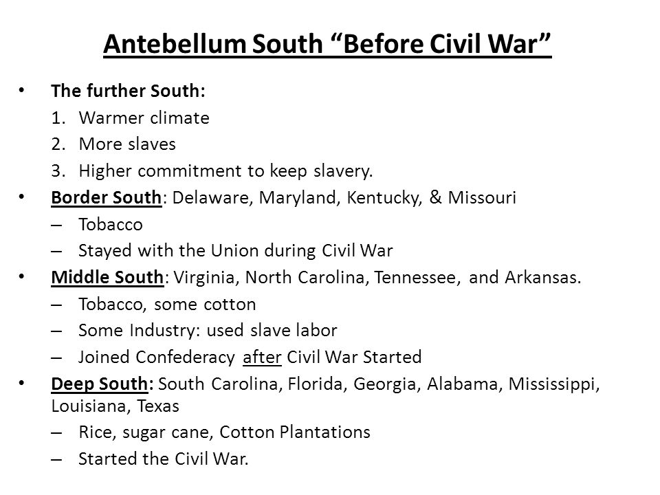 Antebellum South Before Civil War The further South: 1.Warmer climate 2.More slaves 3.Higher commitment to keep slavery.