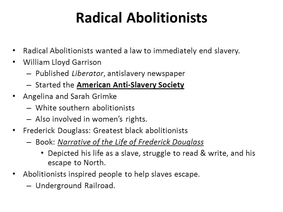 Radical Abolitionists Radical Abolitionists wanted a law to immediately end slavery.