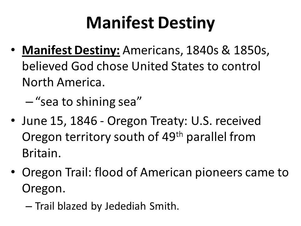 Manifest Destiny Manifest Destiny: Americans, 1840s & 1850s, believed God chose United States to control North America.
