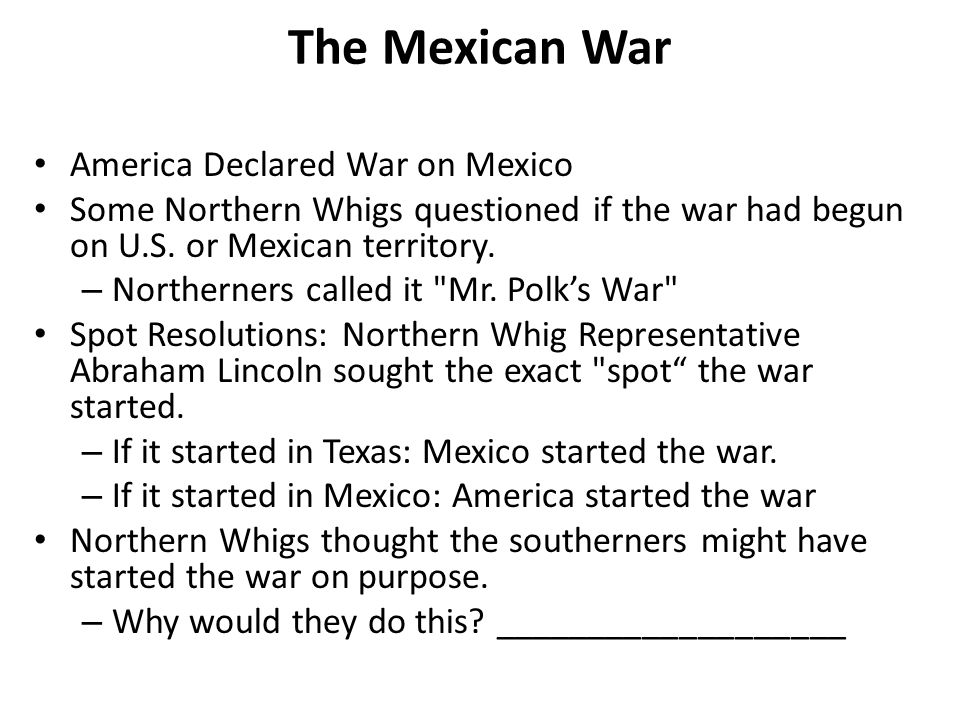 The Mexican War America Declared War on Mexico Some Northern Whigs questioned if the war had begun on U.S.