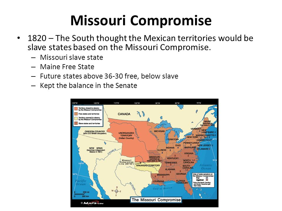 Missouri Compromise 1820 – The South thought the Mexican territories would be slave states based on the Missouri Compromise.