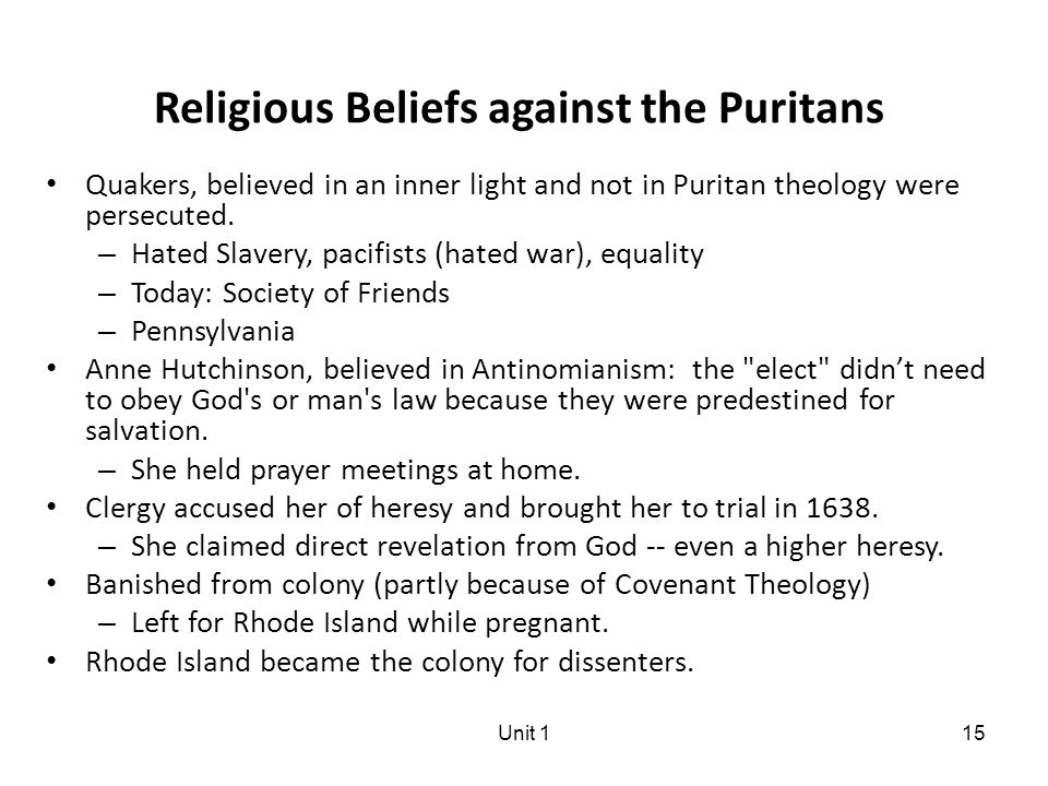 Unit 115 Religious Beliefs against the Puritans Quakers, believed in an inner light and not in Puritan theology were persecuted.