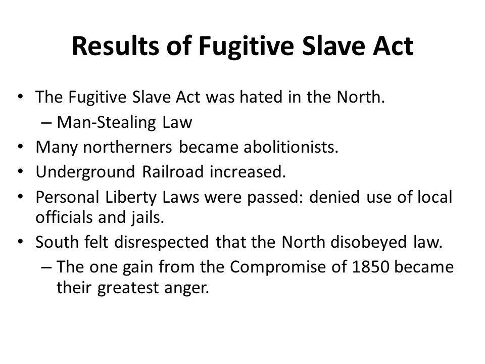 Results of Fugitive Slave Act The Fugitive Slave Act was hated in the North.