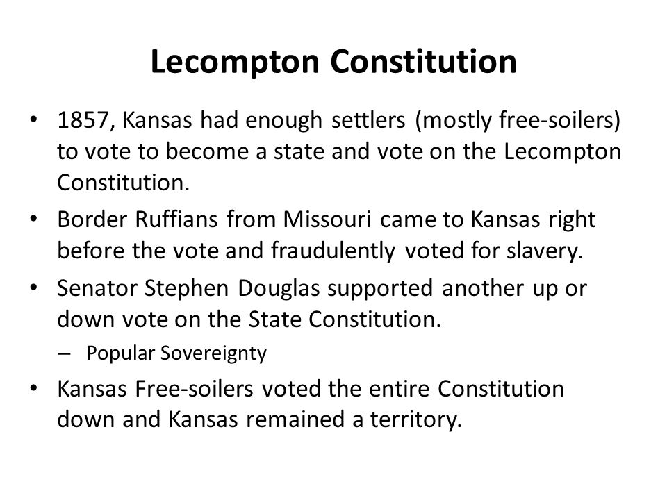 Lecompton Constitution 1857, Kansas had enough settlers (mostly free-soilers) to vote to become a state and vote on the Lecompton Constitution.