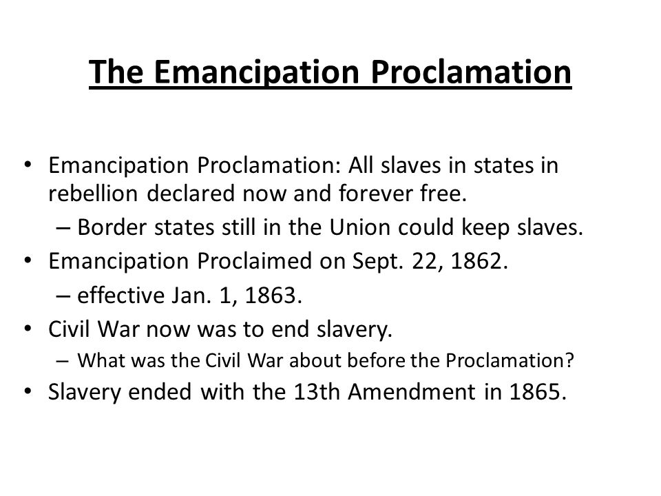 The Emancipation Proclamation Emancipation Proclamation: All slaves in states in rebellion declared now and forever free.