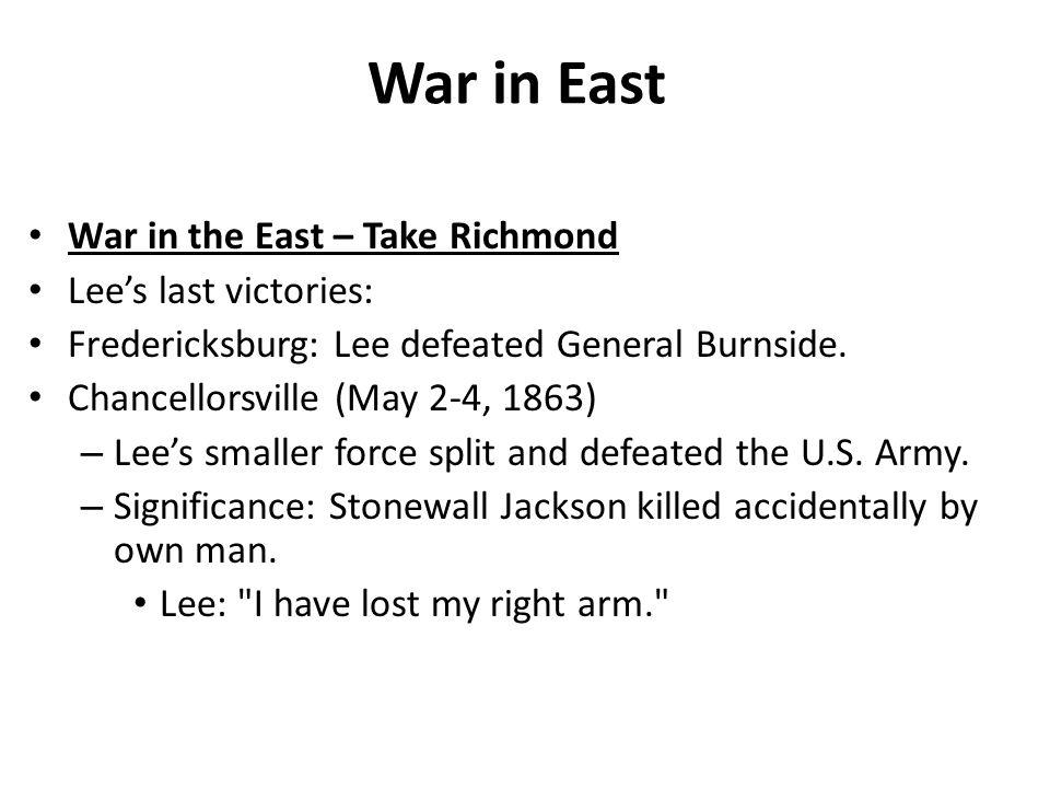 War in East War in the East – Take Richmond Lee's last victories: Fredericksburg: Lee defeated General Burnside.