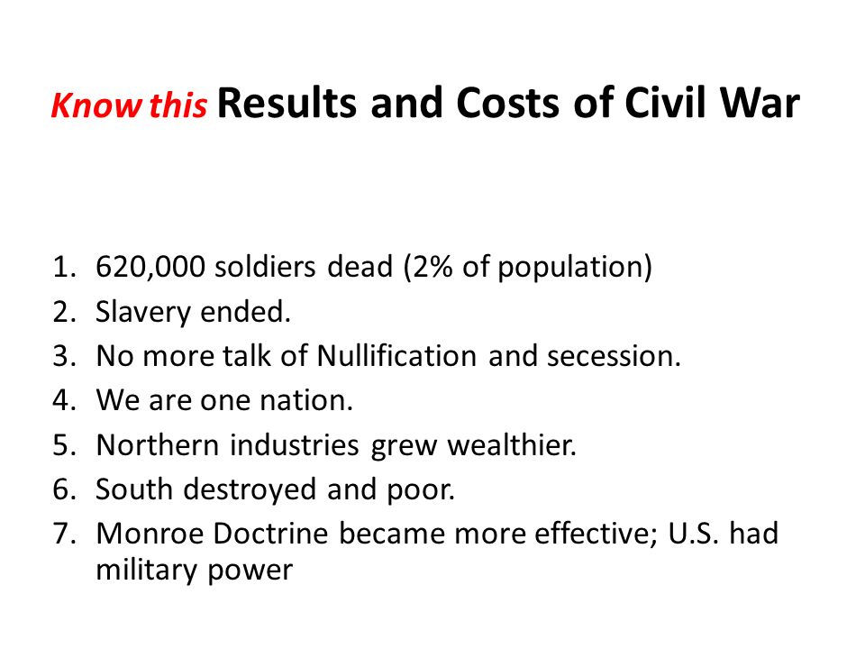 Know this Results and Costs of Civil War 1.620,000 soldiers dead (2% of population) 2.Slavery ended.