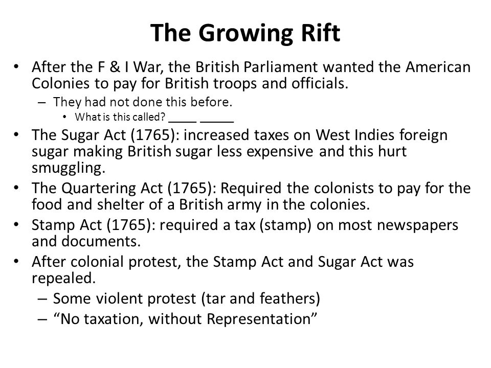 The Growing Rift After the F & I War, the British Parliament wanted the American Colonies to pay for British troops and officials.