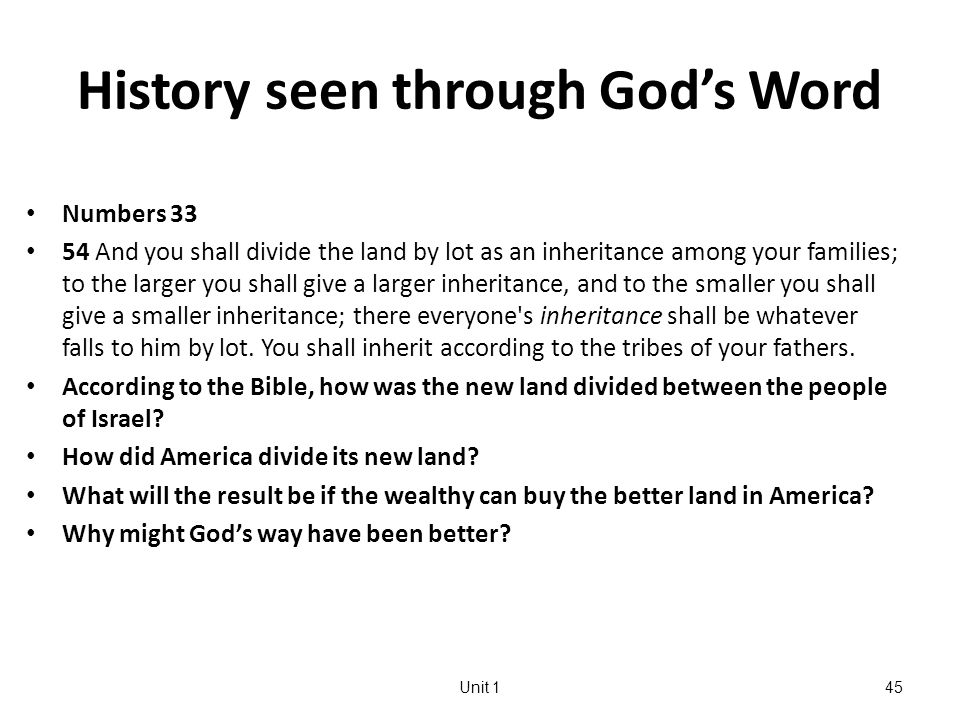 History seen through God's Word Numbers 33 54 And you shall divide the land by lot as an inheritance among your families; to the larger you shall give a larger inheritance, and to the smaller you shall give a smaller inheritance; there everyone s inheritance shall be whatever falls to him by lot.
