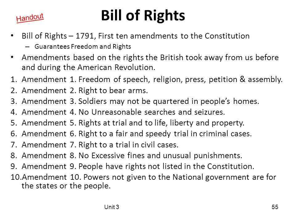 Bill of Rights Bill of Rights – 1791, First ten amendments to the Constitution – Guarantees Freedom and Rights Amendments based on the rights the British took away from us before and during the American Revolution.