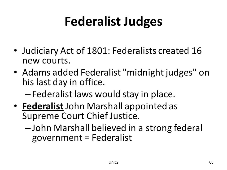 Federalist Judges Judiciary Act of 1801: Federalists created 16 new courts.