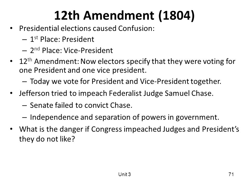 71 12th Amendment (1804) Presidential elections caused Confusion: – 1 st Place: President – 2 nd Place: Vice-President 12 th Amendment: Now electors specify that they were voting for one President and one vice president.