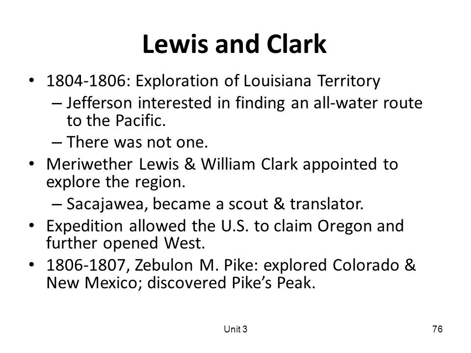 Lewis and Clark 1804-1806: Exploration of Louisiana Territory – Jefferson interested in finding an all-water route to the Pacific.