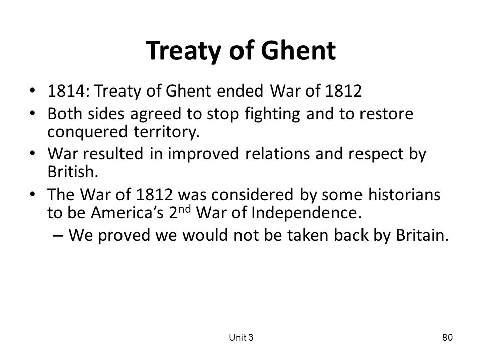 Treaty of Ghent 1814: Treaty of Ghent ended War of 1812 Both sides agreed to stop fighting and to restore conquered territory.