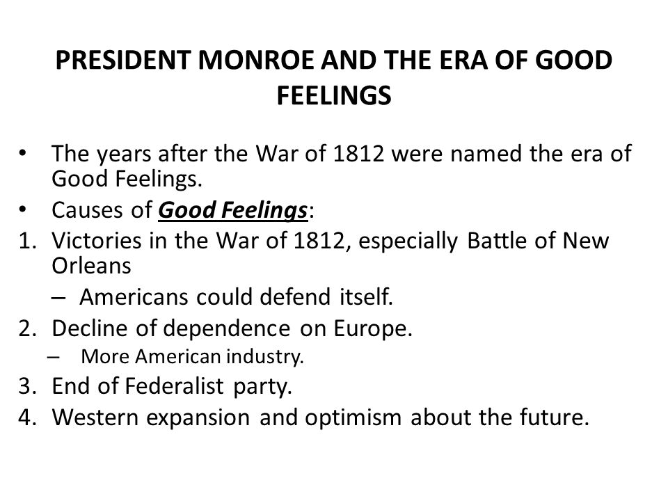 PRESIDENT MONROE AND THE ERA OF GOOD FEELINGS The years after the War of 1812 were named the era of Good Feelings.